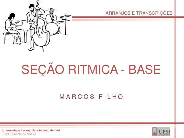 ARRANJOS E TRANSCRIÇÕES             SEÇÃO RITMICA - BASE                                       MARCOS FILHOUniversidade Fe...