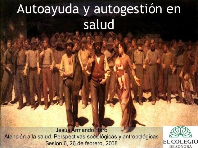 Autoayuda y autogestión en salud Jesús Armando Haro Atención a la salud. Perspectivas sociológicas y antropológicas Sesion...