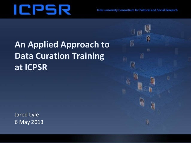 An Applied Approach toData Curation Trainingat ICPSRJared Lyle6 May 2013