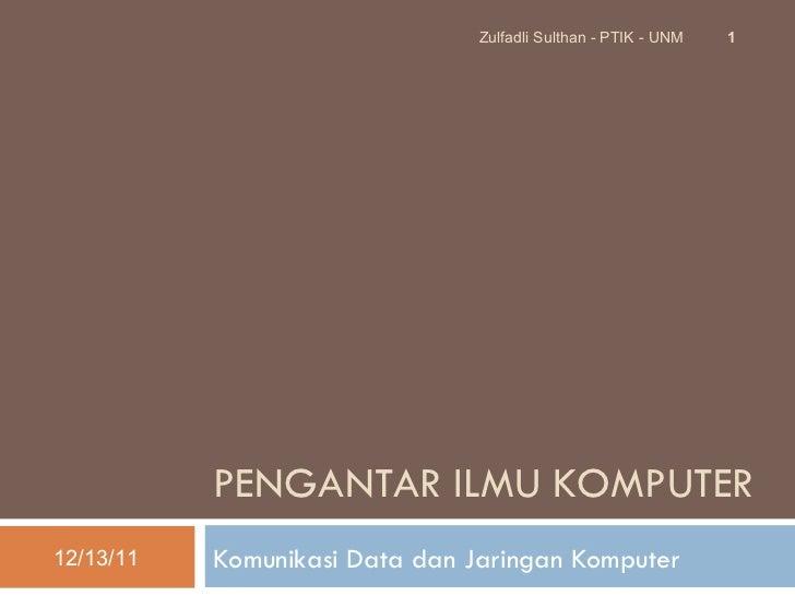 PENGANTAR  ILMU KOMPUTER Komunikasi Data dan Jaringan Komputer 12/13/11 Zulfadli Sulthan - PTIK - UNM