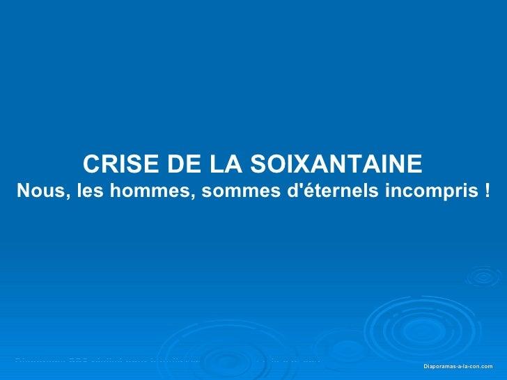 CRISE DE LA SOIXANTAINE  Nous, les hommes, sommes d'éternels incompris !   Diaporama PPS réalisé pour  http://www.diaporam...