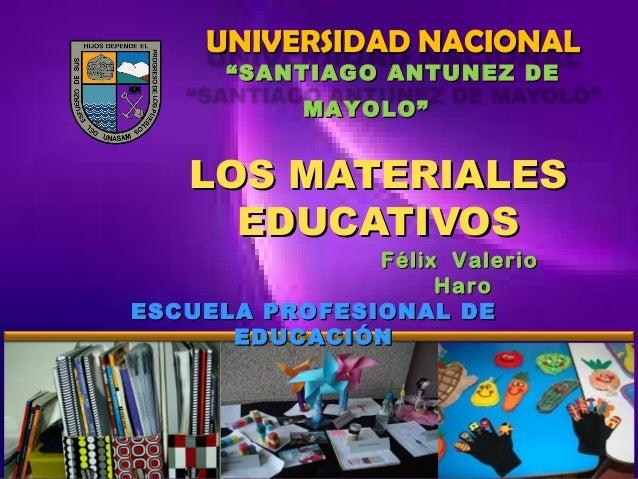 """UNIVERSIDAD NACIONAL """" SANTIAGO ANTUNEZ DE MAYOLO""""  LOS MATERIALES EDUCATIVOS  Félix Valerio Haro ESCUELA PROFESIONAL DE E..."""