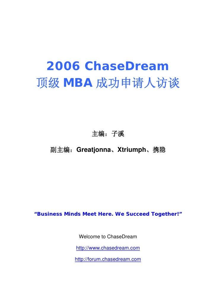"2006 ChaseDream 顶级 MBA 成功申请人访谈                       主编:子溪       副主编:Greatjonna、Xtriumph、携隐     ""Business Minds Meet Here...."
