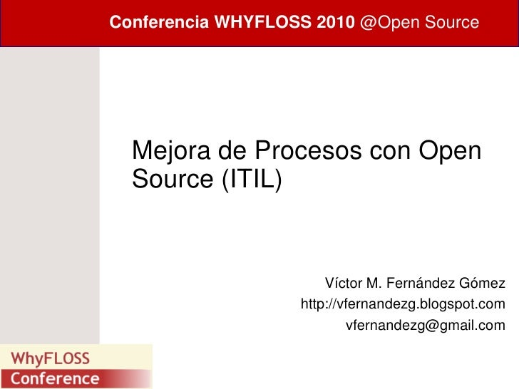 Conferencia WHYFLOSS 2010 @Open Source       Mejora de Procesos con Open   Source (ITIL)                          Víctor M...