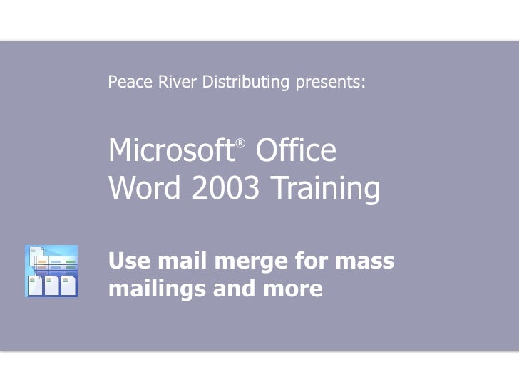 Microsoft ®  Office  Word 2003 Training Use mail merge for mass mailings and more Peace River Distributing presents: