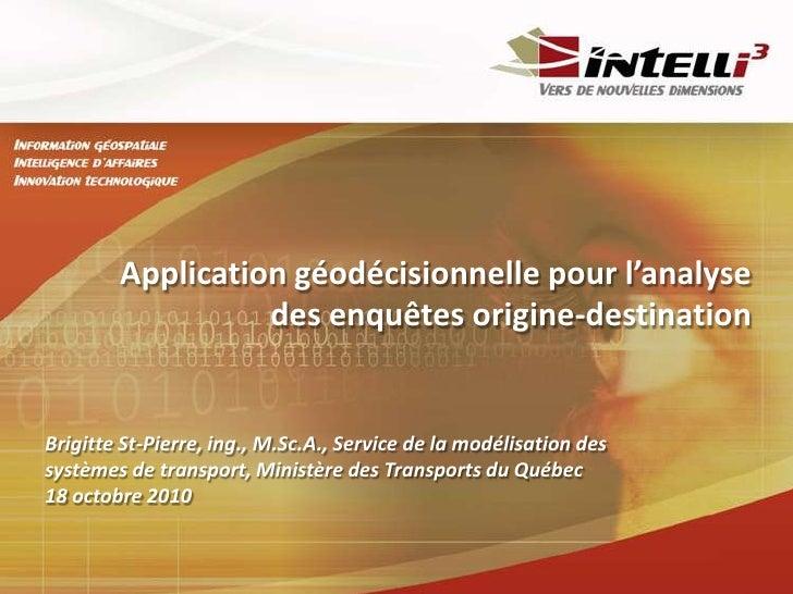 Application géodécisionnelle pour l'analyse des enquêtes origine-destination<br />Brigitte St-Pierre, ing., M.Sc.A., Servi...