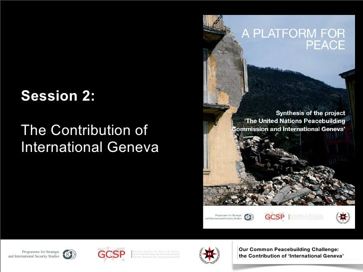 Session 2:  The Contribution of International Geneva                            Our Common Peacebuilding Challenge:       ...