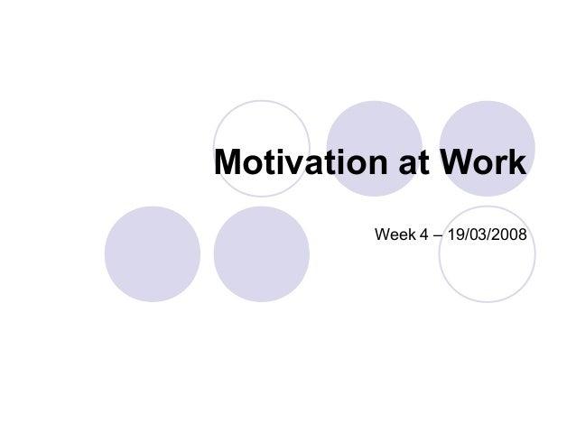 Motivation at Work         Week 4 – 19/03/2008