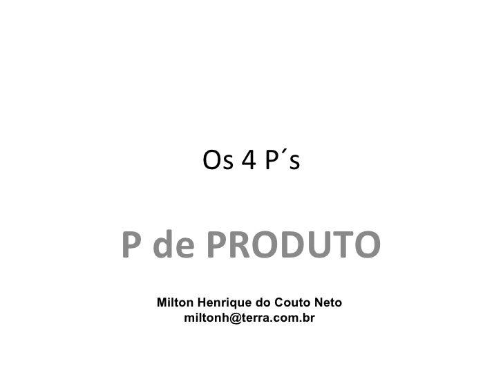 Os 4 P´sP de PRODUTO Milton Henrique do Couto Neto      miltonh@terra.com.br