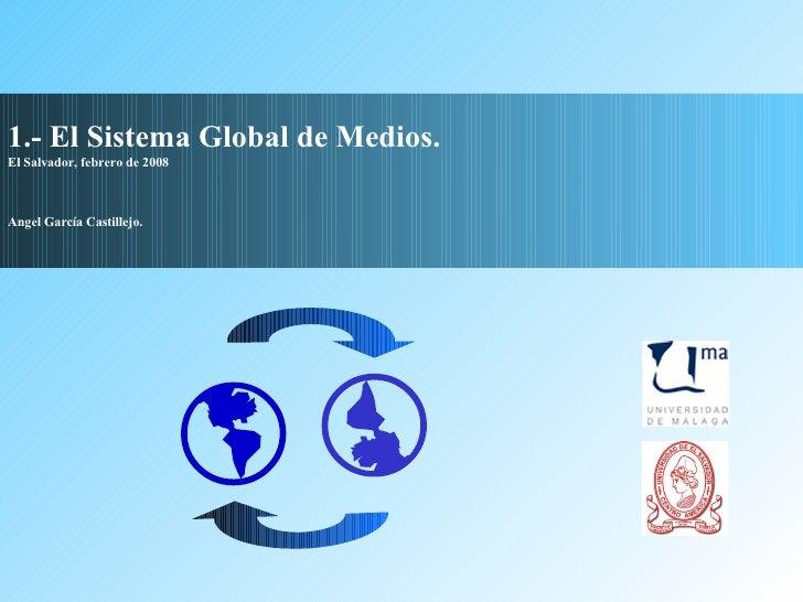 1.- El Sistema Global de Medios. El Salvador, febrero de 2008 Angel García Castillejo.   