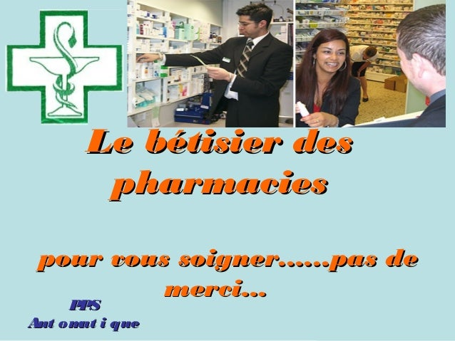 Le bétisier des pharmacies pour vous soigner......pas de merci... PPS PPS Aut om i que at  Retrouvez les meilleurs diap...