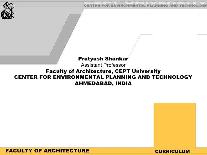 FACULTY OF ARCHITECTURE CURRICULUM Pratyush Shankar Assistant Professor Faculty of Architecture, CEPT University CENTER FO...