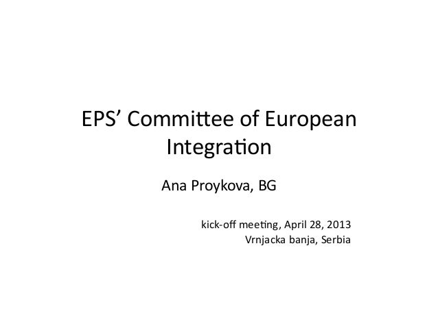 EPS'	  Commi*ee	  of	  European	  Integra5on	  Ana	  Proykova,	  BG	  kick-­‐off	  mee5ng,	  April	  28,	  2013	  Vrnjacka	...