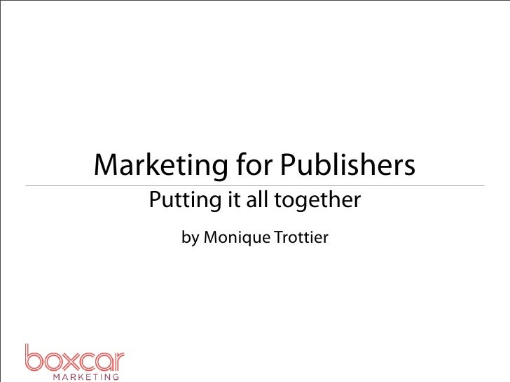 Marketing for Publishers    Putting it all together       by Monique Trottier
