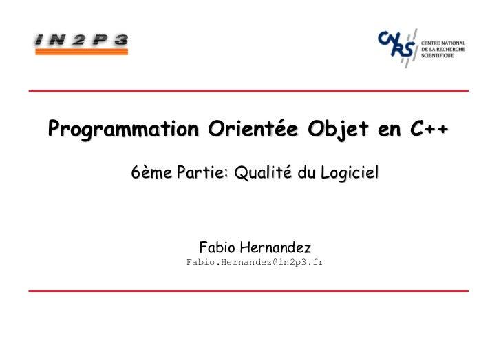 Programmation Orientée Objet en C++       6ème Partie: Qualité du Logiciel                Fabio Hernandez              Fab...