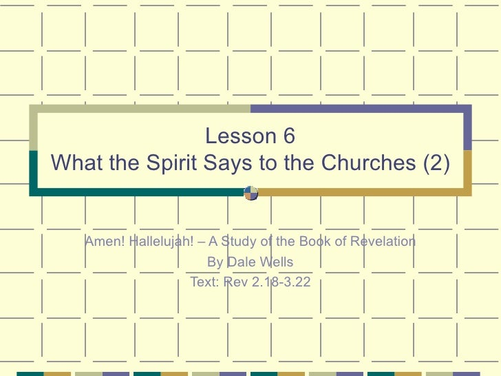 Lesson 6 What the Spirit Says to the Churches (2) Amen! Hallelujah! – A Study of the Book of Revelation By Dale Wells Text...