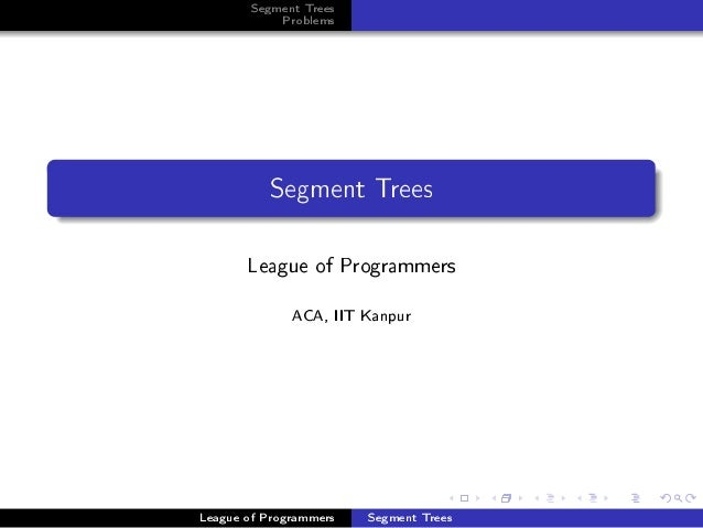 Segment Trees           Problems          Segment Trees       League of Programmers              ACA, IIT KanpurLeague of ...