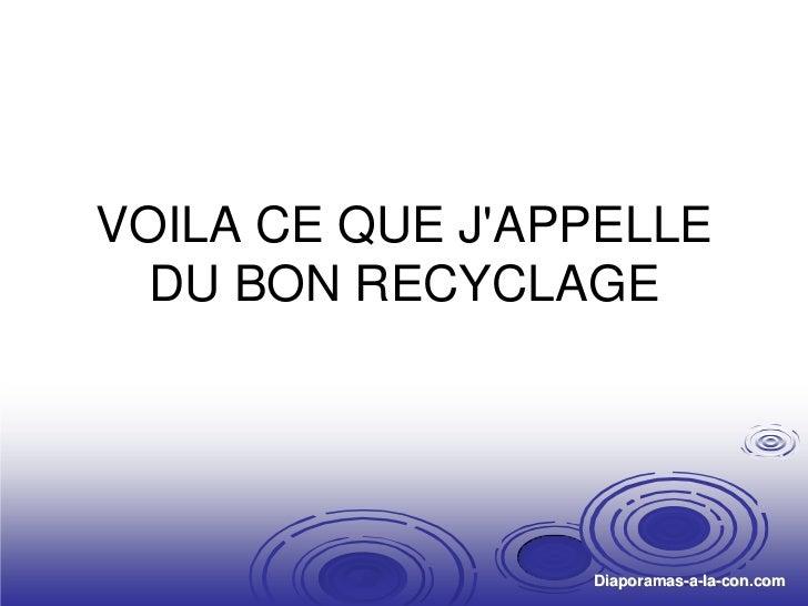 VOILA CE QUE JAPPELLE         DU BON RECYCLAGEDiaporama PPS réalisé pour http://www.diaporamas-a-la-con.com   Diaporamas-a...