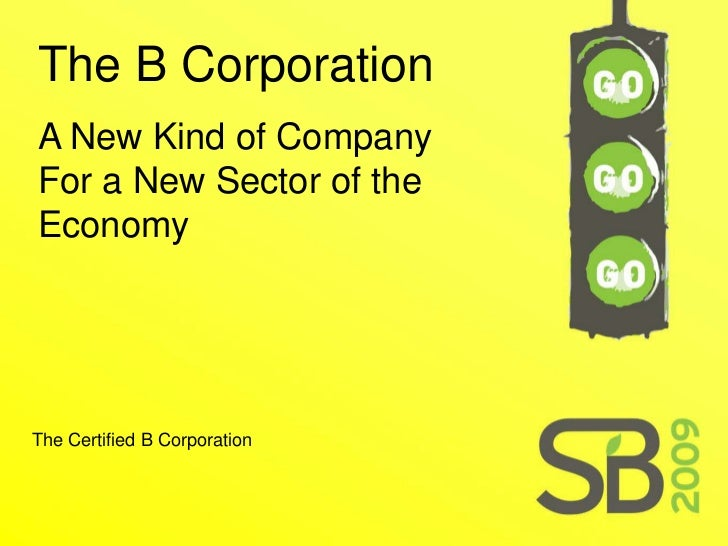 The B Corporation A New Kind of Company For a New Sector of the Economy     The Certified B Corporation