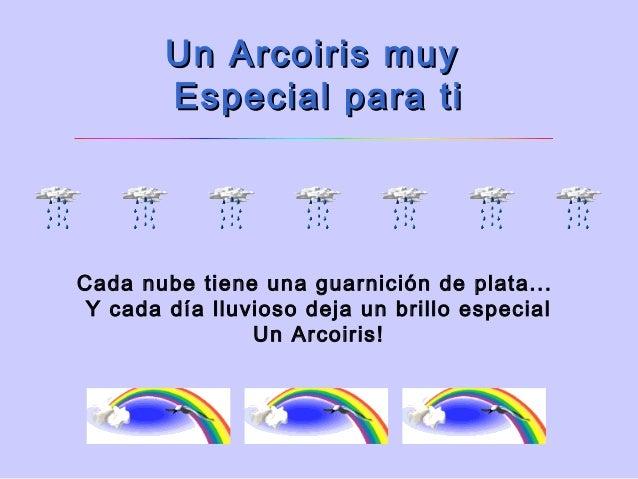 Un Arcoiris muy        Especialpara tiCada nube tiene una guarnición de plata... Y cada día lluvioso deja un brillo espe...