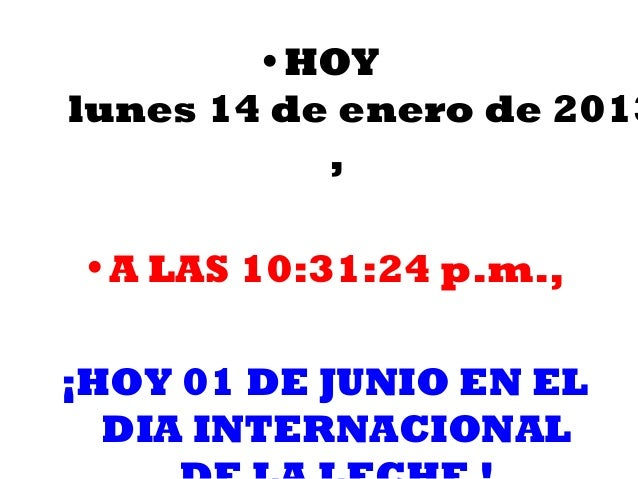• HOYlunes 14 de enero de 2013           ,• A LAS 10:31:24 p.m.,¡HOY 01 DE JUNIO EN EL  DIA INTERNACIONAL