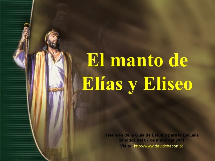 El manto de Elías y Eliseo Resumen de la Guía de Estudio para la Escuela Sabática del 07 de mayo del 2011 Visite:   http:/...