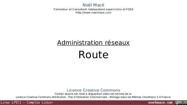 Noël Macé Formateur et Consultant indépendant expert Unix et FOSS http://www.noelmace.com  Administration réseaux  Route  ...