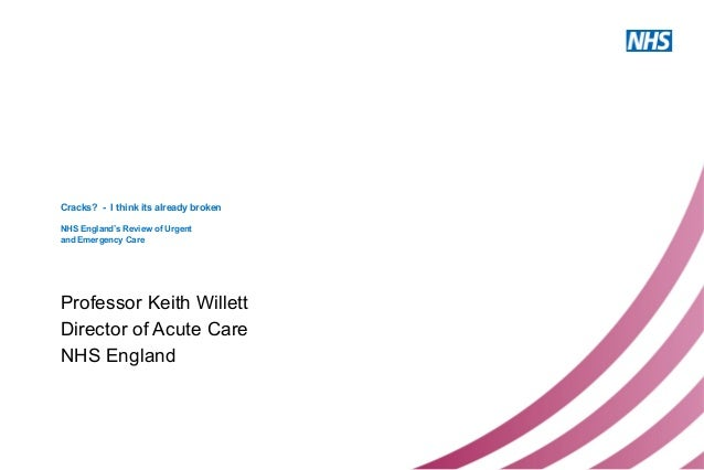 Cracks? - I think its already broken NHS England's Review of Urgent and Emergency Care Professor Keith Willett Director of...