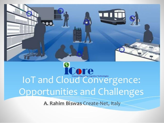 IoT and Cloud Convergence: Opportunities and Challenges A. Rahim Biswas Create-Net, Italy