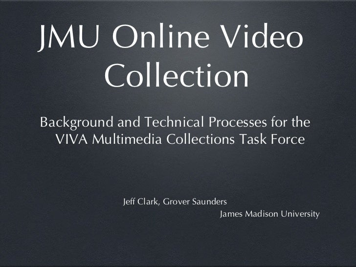 JMU Online Video Collection <ul><li>Background and Technical Processes for the VIVA Multimedia Collections Task Force </li...