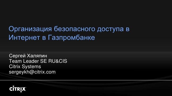 Организация безопасного доступа в Интернет в Газпромбанке  Сергей Халяпин Team Leader SE RU&CIS Citrix Systems sergeykh@ci...