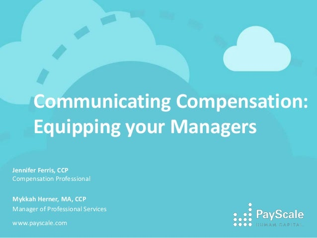 Communicating Compensation: Equipping your Managers Jennifer Ferris, CCP Compensation Professional Mykkah Herner, MA, CCP ...