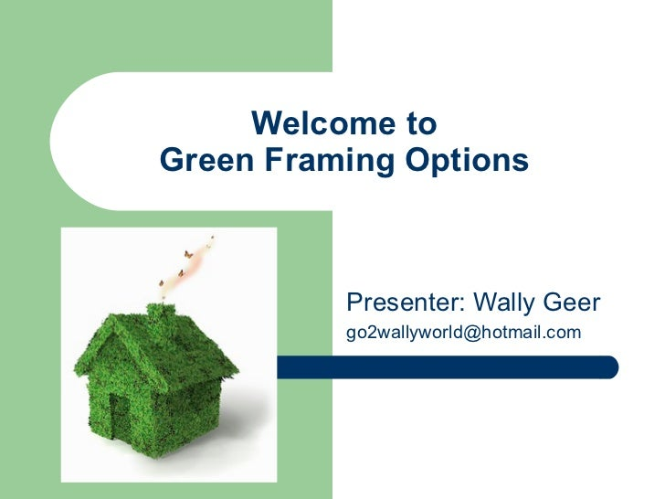 Welcome toGreen Framing Options          Presenter: Wally Geer          go2wallyworld@hotmail.com