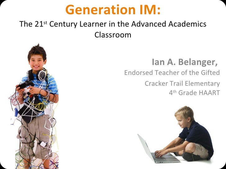Generation IM: The 21 st  Century Learner in the Advanced Academics Classroom Ian A. Belanger,  Endorsed Teacher of the Gi...