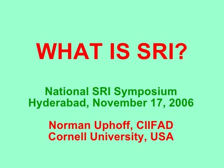 WHAT IS SRI? National SRI Symposium Hyderabad, November 17, 2006 Norman Uphoff, CIIFAD Cornell University, USA