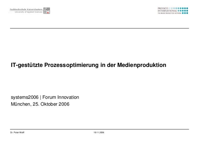 1Dr. Peter Wolff 19.11.2006 systems2006 | Forum Innovation München, 25. Oktober 2006 IT-gestützte Prozessoptimierung in de...