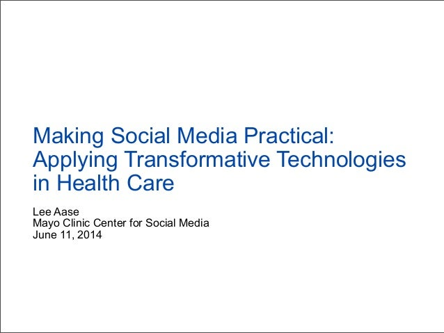 Lee Aase Mayo Clinic Center for Social Media June 11, 2014 Making Social Media Practical: Applying Transformative Technolo...