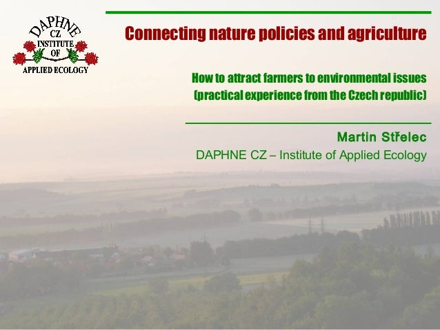Martin Střelec DAPHNE CZ – Institute of Applied Ecology Connecting nature policies and agriculture How to attract farmers ...