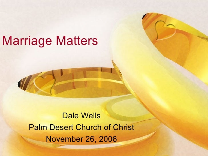 Marriage Matters Dale Wells Palm Desert Church of Christ November 26, 2006
