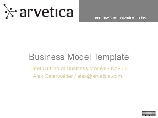 tomorrow's organization. today. Business Model Template Brief Outline of Business Models / Nov 06 Alex Osterwalder / alex@...