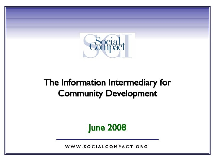 June 2008 W W W . S O C I A L C O M P A C T . O R G The Information Intermediary for Community Development