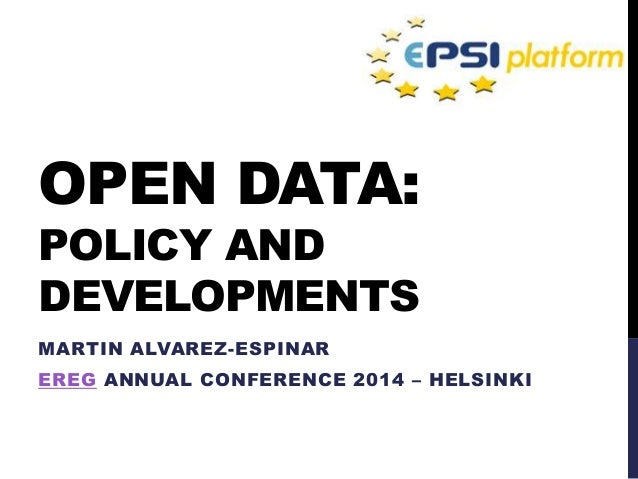 OPEN DATA: POLICY AND DEVELOPMENTS MARTIN ALVAREZ-ESPINAR EREG ANNUAL CONFERENCE 2014 – HELSINKI