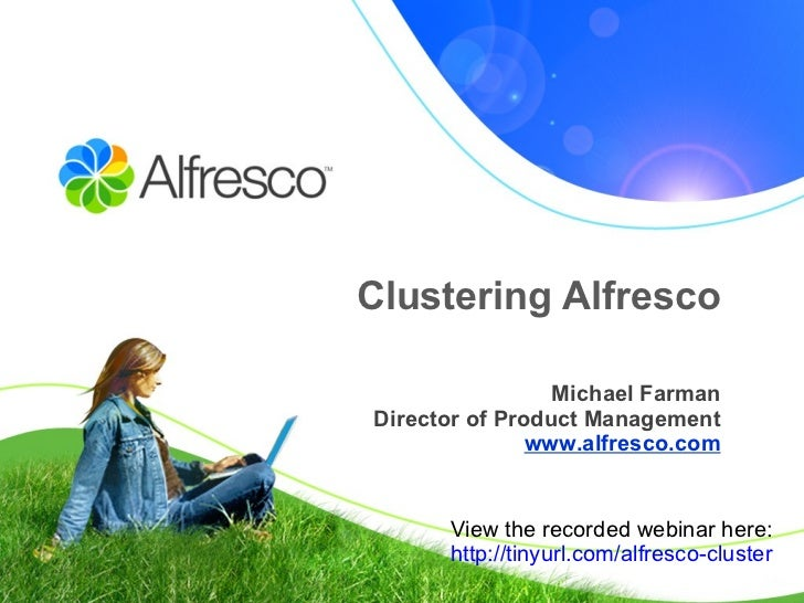 Clustering Alfresco Michael Farman Director of Product Management www.alfresco.com View the recorded webinar here: http://...