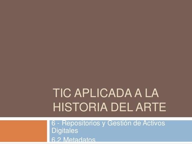 TIC APLICADA A LA HISTORIA DEL ARTE 6 - Repositorios y Gestión de Activos Digitales 6.2 Metadatos