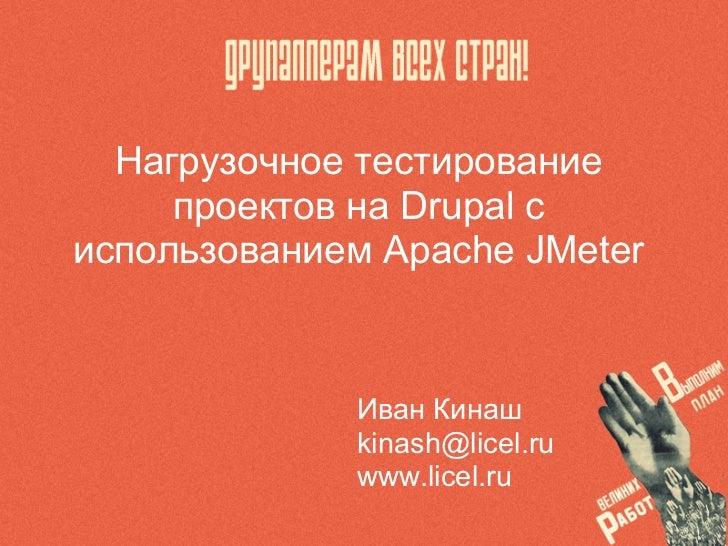 Нагрузочное тестирование     проектов на Drupal сиспользованием Apache JMeter             Иван Кинаш             kinash@li...
