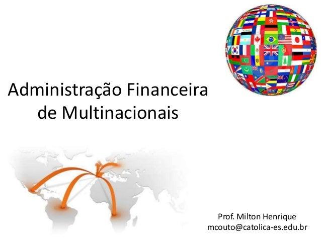 Administração Financeira de Multinacionais  Prof. Milton Henrique mcouto@catolica-es.edu.br