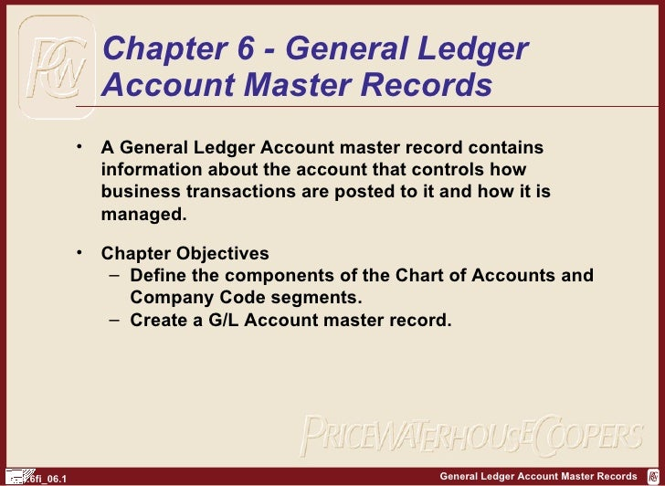 Chapter 6 - General Ledger Account Master Records <ul><li>A General Ledger Account master record contains information abou...