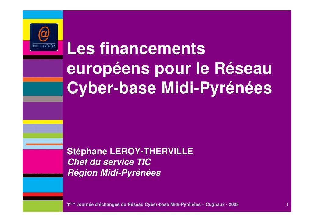 Les financementseuropéens pour le RéseauCyber-base Midi-PyrénéesStéphane LEROY-THERVILLEChef du service TICRégion Midi-Pyr...