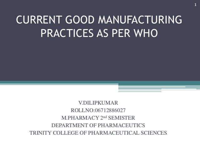1  CURRENT GOOD MANUFACTURING PRACTICES AS PER WHO  V.DILIPKUMAR ROLLNO:06712886027 M.PHARMACY 2nd SEMISTER DEPARTMENT OF ...