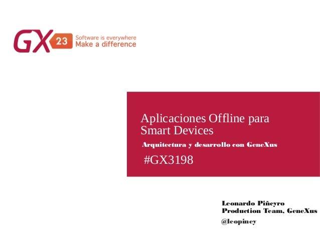 #GX3198 Aplicaciones Offline para Smart Devices Leonardo Piñeyro Production Team, GeneXus Arquitectura y desarrollo con Ge...